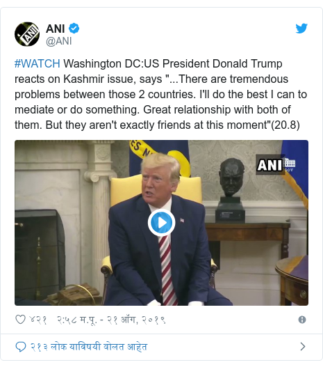 """Twitter post by @ANI: #WATCH Washington DC US President Donald Trump reacts on Kashmir issue, says """"...There are tremendous problems between those 2 countries. I'll do the best I can to mediate or do something. Great relationship with both of them. But they aren't exactly friends at this moment""""(20.8)"""