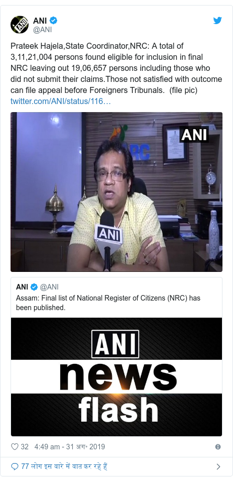 ट्विटर पोस्ट @ANI: Prateek Hajela,State Coordinator,NRC  A total of 3,11,21,004 persons found eligible for inclusion in final NRC leaving out 19,06,657 persons including those who did not submit their claims.Those not satisfied with outcome can file appeal before Foreigners Tribunals.  (file pic)
