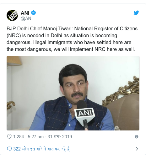 ट्विटर पोस्ट @ANI: BJP Delhi Chief Manoj Tiwari  National Register of Citizens (NRC) is needed in Delhi as situation is becoming dangerous. Illegal immigrants who have settled here are the most dangerous, we will implement NRC here as well.