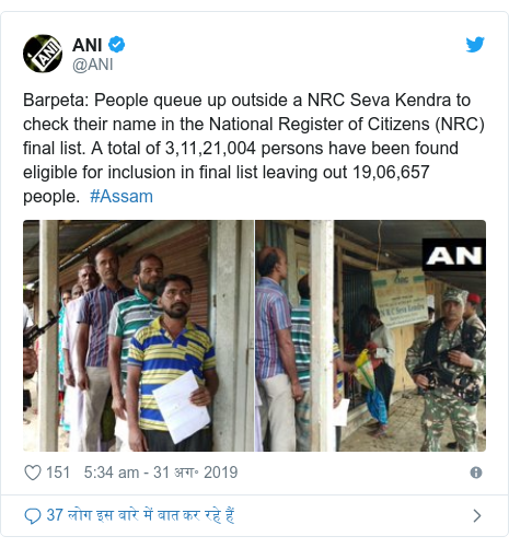 ट्विटर पोस्ट @ANI: Barpeta  People queue up outside a NRC Seva Kendra to check their name in the National Register of Citizens (NRC) final list. A total of 3,11,21,004 persons have been found eligible for inclusion in final list leaving out 19,06,657 people.  #Assam