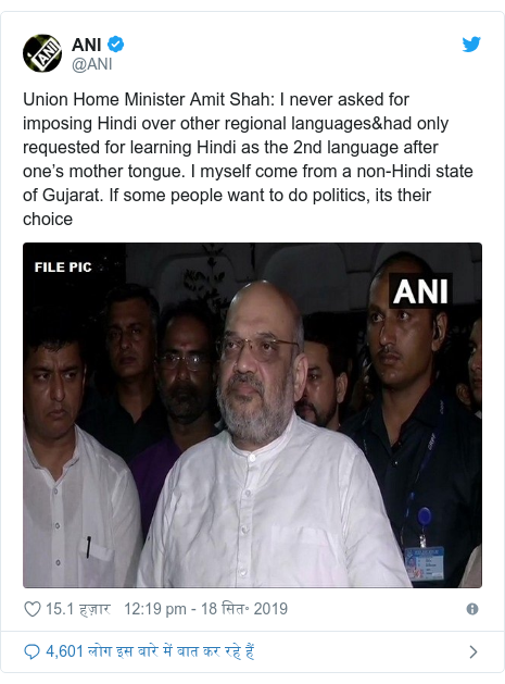 ट्विटर पोस्ट @ANI: Union Home Minister Amit Shah  I never asked for imposing Hindi over other regional languages&had only requested for learning Hindi as the 2nd language after one's mother tongue. I myself come from a non-Hindi state of Gujarat. If some people want to do politics, its their choice