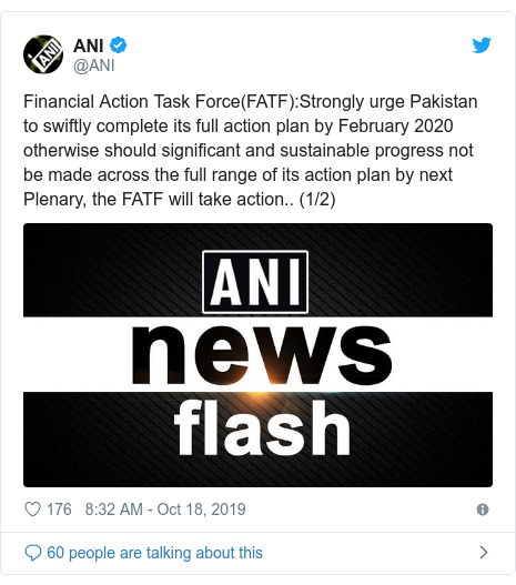 Twitter post by @ANI: Financial Action Task Force(FATF) Strongly urge Pakistan to swiftly complete its full action plan by February 2020 otherwise should significant and sustainable progress not be made across the full range of its action plan by next Plenary, the FATF will take action.. (1/2)