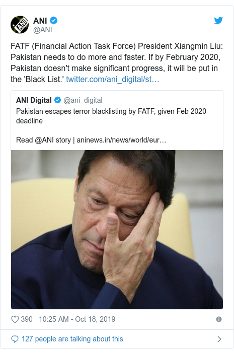 Twitter post by @ANI: FATF (Financial Action Task Force) President Xiangmin Liu  Pakistan needs to do more and faster. If by February 2020, Pakistan doesn't make significant progress, it will be put in the 'Black List.'