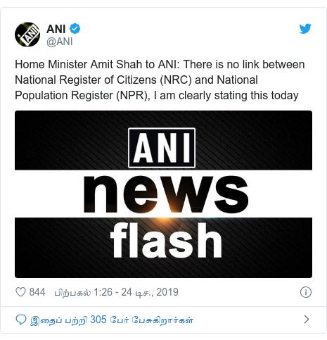 டுவிட்டர் இவரது பதிவு @ANI: Home Minister Amit Shah to ANI  There is no link between National Register of Citizens (NRC) and National Population Register (NPR), I am clearly stating this today