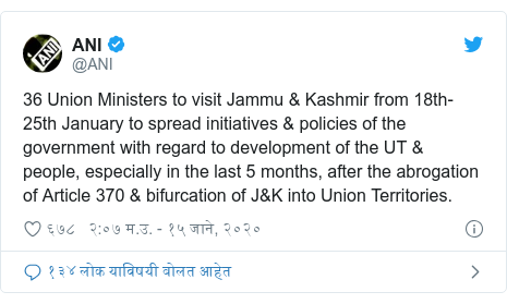 Twitter post by @ANI: 36 Union Ministers to visit Jammu & Kashmir from 18th-25th January to spread initiatives & policies of the government with regard to development of the UT & people, especially in the last 5 months, after the abrogation of Article 370 & bifurcation of J&K into Union Territories.