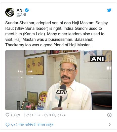 Twitter post by @ANI: Sundar Shekhar, adopted son of don Haji Mastan  Sanjay Raut (Shiv Sena leader) is right. Indira Gandhi used to meet him (Karim Lala). Many other leaders also used to visit. Haji Mastan was a businessman. Balasaheb Thackeray too was a good friend of Haji Mastan.