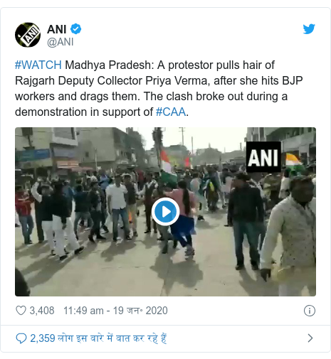 ट्विटर पोस्ट @ANI: #WATCH Madhya Pradesh  A protestor pulls hair of Rajgarh Deputy Collector Priya Verma, after she hits BJP workers and drags them. The clash broke out during a demonstration in support of #CAA.