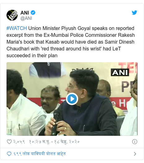 Twitter post by @ANI: #WATCH Union Minister Piyush Goyal speaks on reported excerpt from the Ex-Mumbai Police Commissioner Rakesh Maria's book that Kasab would have died as Samir Dinesh Chaudhari with 'red thread around his wrist' had LeT succeeded in their plan