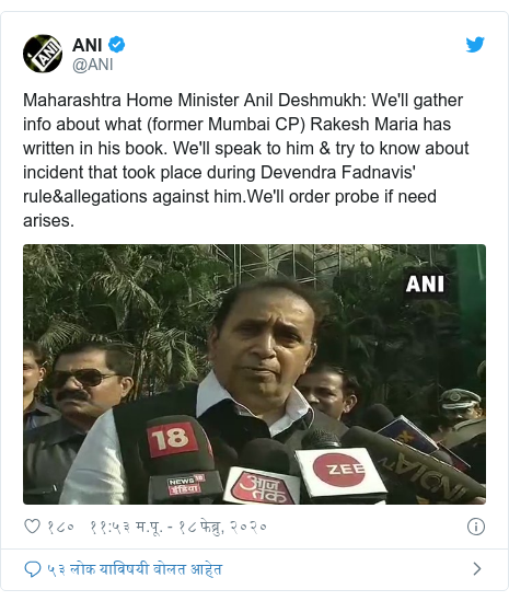 Twitter post by @ANI: Maharashtra Home Minister Anil Deshmukh  We'll gather info about what (former Mumbai CP) Rakesh Maria has written in his book. We'll speak to him & try to know about incident that took place during Devendra Fadnavis' rule&allegations against him.We'll order probe if need arises.