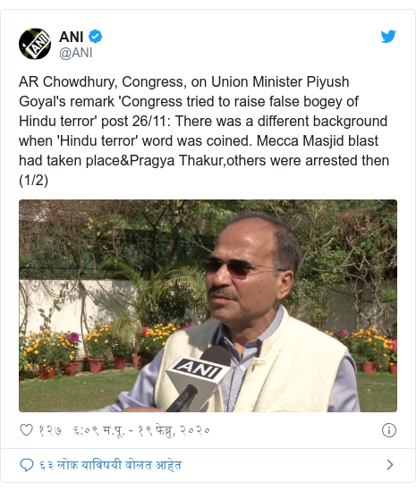 Twitter post by @ANI: AR Chowdhury, Congress, on Union Minister Piyush Goyal's remark 'Congress tried to raise false bogey of Hindu terror' post 26/11  There was a different background when 'Hindu terror' word was coined. Mecca Masjid blast had taken place&Pragya Thakur,others were arrested then (1/2)