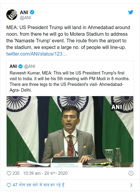ट्विटर पोस्ट @ANI: MEA  US President Trump will land in Ahmedabad around noon, from there he will go to Motera Stadium to address the 'Namaste Trump' event. The route from the airport to the stadium, we expect a large no. of people will line-up.