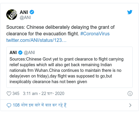 ट्विटर पोस्ट @ANI: Sources  Chinese deliberately delaying the grant of clearance for the evacuation flight. #CoronaVirus
