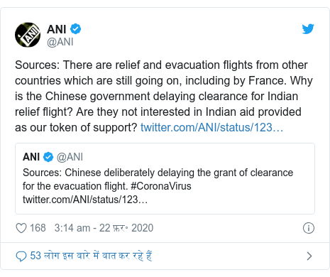 ट्विटर पोस्ट @ANI: Sources  There are relief and evacuation flights from other countries which are still going on, including by France. Why is the Chinese government delaying clearance for Indian relief flight? Are they not interested in Indian aid provided as our token of support?