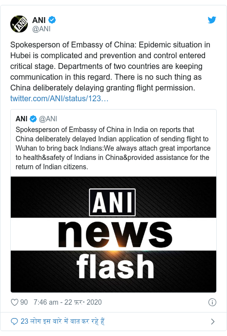 ट्विटर पोस्ट @ANI: Spokesperson of Embassy of China  Epidemic situation in Hubei is complicated and prevention and control entered critical stage. Departments of two countries are keeping communication in this regard. There is no such thing as China deliberately delaying granting flight permission.