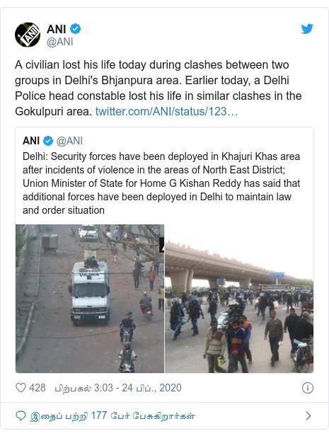 டுவிட்டர் இவரது பதிவு @ANI: A civilian lost his life today during clashes between two groups in Delhi's Bhjanpura area. Earlier today, a Delhi Police head constable lost his life in similar clashes in the Gokulpuri area.
