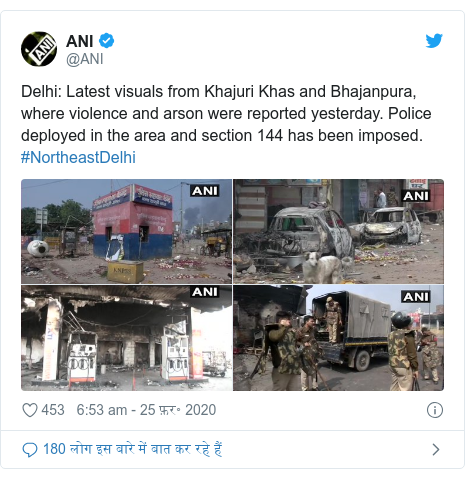 ट्विटर पोस्ट @ANI: Delhi  Latest visuals from Khajuri Khas and Bhajanpura, where violence and arson were reported yesterday. Police deployed in the area and section 144 has been imposed. #NortheastDelhi