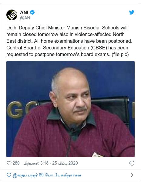 டுவிட்டர் இவரது பதிவு @ANI: Delhi Deputy Chief Minister Manish Sisodia  Schools will remain closed tomorrow also in violence-affected North East district. All home examinations have been postponed. Central Board of Secondary Education (CBSE) has been requested to postpone tomorrow's board exams. (file pic)