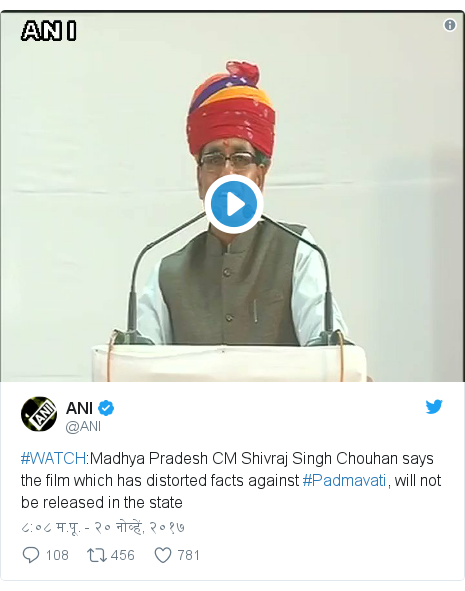 Twitter post by @ANI: #WATCH Madhya Pradesh CM Shivraj Singh Chouhan says the film which has distorted facts against #Padmavati, will not be released in the state