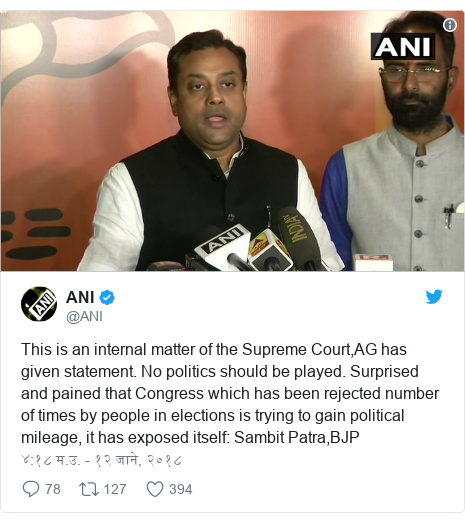 Twitter post by @ANI: This is an internal matter of the Supreme Court,AG has given statement. No politics should be played. Surprised and pained that Congress which has been rejected number of times by people in elections is trying to gain political mileage, it has exposed itself  Sambit Patra,BJP