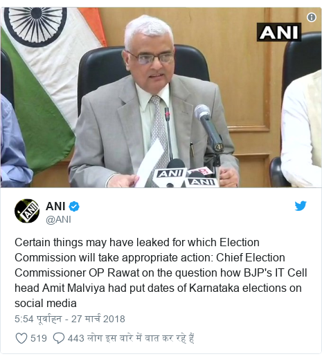ट्विटर पोस्ट @ANI: Certain things may have leaked for which Election Commission will take appropriate action  Chief Election Commissioner OP Rawat on the question how BJP's IT Cell head Amit Malviya had put dates of Karnataka elections on social media