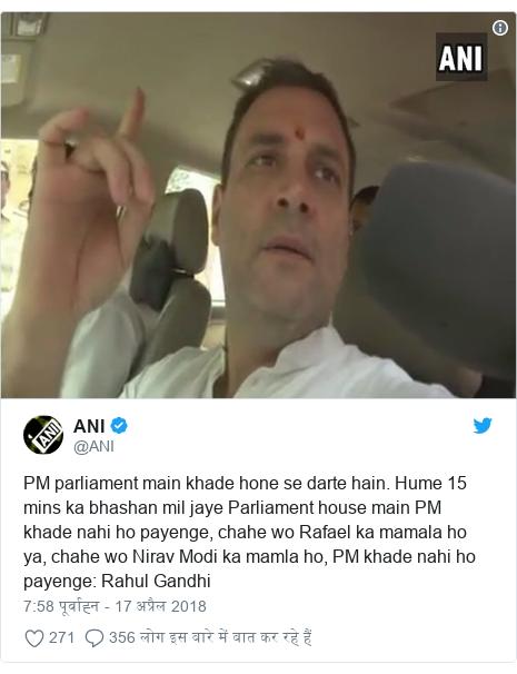 ट्विटर पोस्ट @ANI: PM parliament main khade hone se darte hain. Hume 15 mins ka bhashan mil jaye Parliament house main PM khade nahi ho payenge, chahe wo Rafael ka mamala ho ya, chahe wo Nirav Modi ka mamla ho, PM khade nahi ho payenge  Rahul Gandhi
