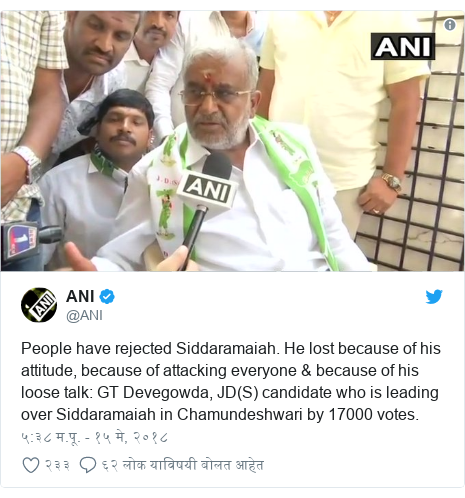 Twitter post by @ANI: People have rejected Siddaramaiah. He lost because of his attitude, because of attacking everyone & because of his loose talk  GT Devegowda, JD(S) candidate who is leading over Siddaramaiah in Chamundeshwari by 17000 votes.