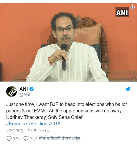 Twitter post by @ANI: Just one time, I want BJP to head into elections with ballot papers & not EVMs. All the apprehensions will go away  Uddhav Thackeray, Shiv Sena Chief. #KarnatakaElections2018