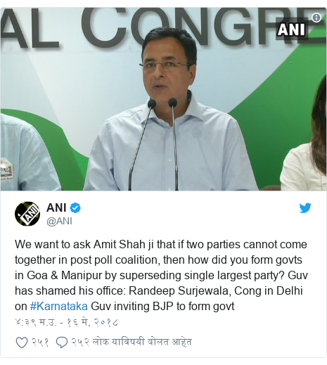 Twitter post by @ANI: We want to ask Amit Shah ji that if two parties cannot come together in post poll coalition, then how did you form govts in Goa & Manipur by superseding single largest party? Guv has shamed his office  Randeep Surjewala, Cong in Delhi on #Karnataka Guv inviting BJP to form govt