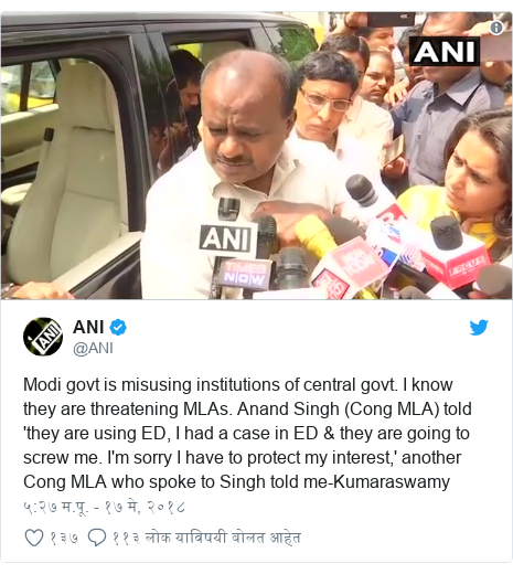 Twitter post by @ANI: Modi govt is misusing institutions of central govt. I know they are threatening MLAs. Anand Singh (Cong MLA) told 'they are using ED, I had a case in ED & they are going to screw me. I'm sorry I have to protect my interest,' another Cong MLA who spoke to Singh told me-Kumaraswamy