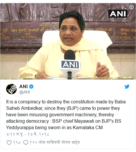 Twitter post by @ANI: It is a conspiracy to destroy the constitution made by Baba Saheb Ambedkar, since they (BJP) came to power they have been misusing government machinery, thereby attacking democracy   BSP chief Mayawati on BJP's BS Yeddyurappa being sworn in as Karnataka CM