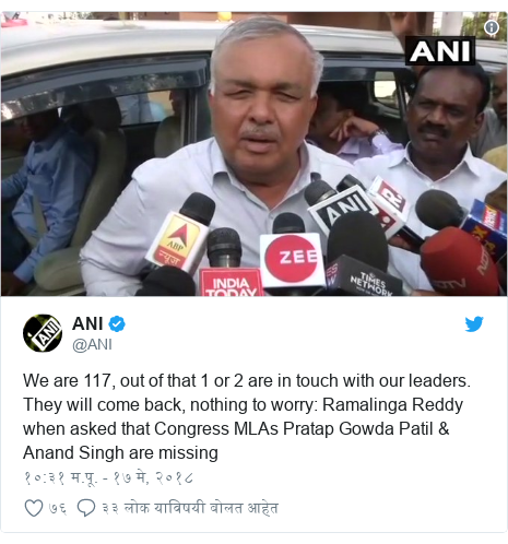 Twitter post by @ANI: We are 117, out of that 1 or 2 are in touch with our leaders. They will come back, nothing to worry  Ramalinga Reddy when asked that Congress MLAs Pratap Gowda Patil & Anand Singh are missing