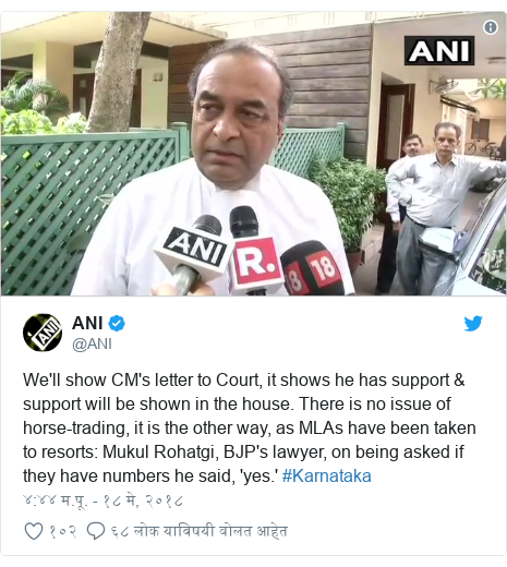 Twitter post by @ANI: We'll show CM's letter to Court, it shows he has support & support will be shown in the house. There is no issue of horse-trading, it is the other way, as MLAs have been taken to resorts  Mukul Rohatgi, BJP's lawyer, on being asked if they have numbers he said, 'yes.' #Karnataka