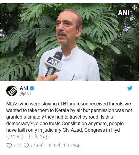 Twitter post by @ANI: MLAs who were staying at B'luru resort received threats,we wanted to take them to Kerala by air but permission was not granted,ultimately they had to travel by road. Is this democracy?No one trusts Constitution anymore, people have faith only in judiciary GN Azad, Congress in Hyd