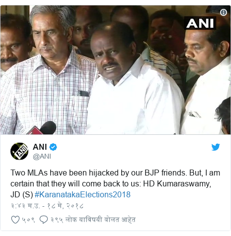 Twitter post by @ANI: Two MLAs have been hijacked by our BJP friends. But, I am certain that they will come back to us  HD Kumaraswamy, JD (S) #KaranatakaElections2018