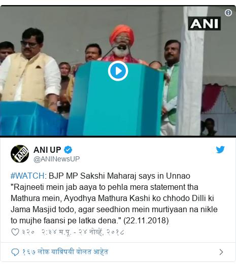 "Twitter post by @ANINewsUP: #WATCH  BJP MP Sakshi Maharaj says in Unnao ""Rajneeti mein jab aaya to pehla mera statement tha Mathura mein, Ayodhya Mathura Kashi ko chhodo Dilli ki Jama Masjid todo, agar seedhion mein murtiyaan na nikle to mujhe faansi pe latka dena."" (22.11.2018)"