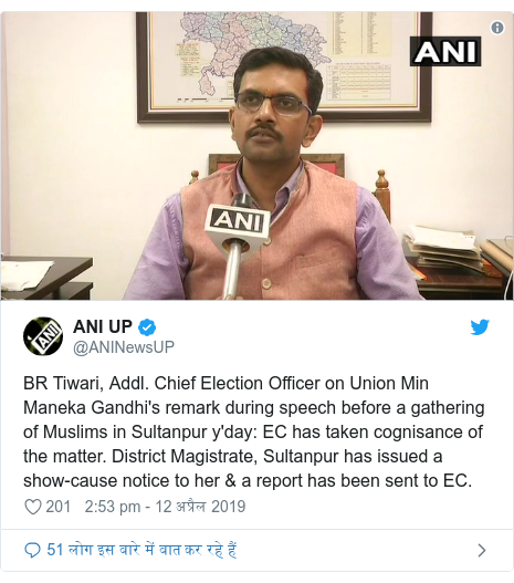 ट्विटर पोस्ट @ANINewsUP: BR Tiwari, Addl. Chief Election Officer on Union Min Maneka Gandhi's remark during speech before a gathering of Muslims in Sultanpur y'day  EC has taken cognisance of the matter. District Magistrate, Sultanpur has issued a show-cause notice to her & a report has been sent to EC.