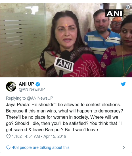 Twitter post by @ANINewsUP: Jaya Prada  He shouldn't be allowed to contest elections. Because if this man wins, what will happen to democracy? There'll be no place for women in society. Where will we go? Should I die, then you'll be satisfied? You think that I'll get scared & leave Rampur? But I won't leave