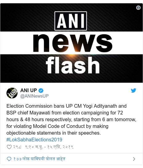 Twitter post by @ANINewsUP: Election Commission bans UP CM Yogi Adityanath and BSP chief Mayawati from election campaigning for 72 hours & 48 hours respectively, starting from 6 am tomorrow, for violating Model Code of Conduct by making objectionable statements in their speeches. #LokSabhaElections2019