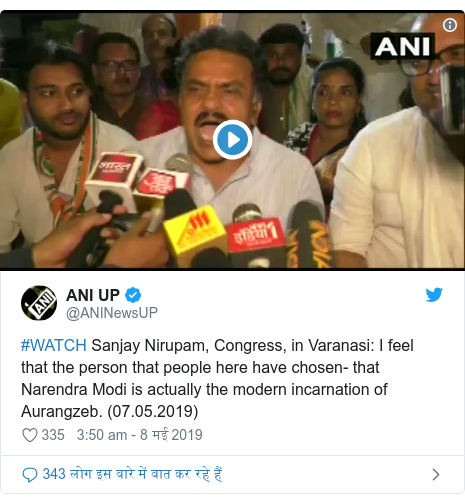 ट्विटर पोस्ट @ANINewsUP: #WATCH Sanjay Nirupam, Congress, in Varanasi  I feel that the person that people here have chosen- that Narendra Modi is actually the modern incarnation of Aurangzeb. (07.05.2019)
