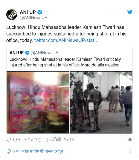 Twitter post by @ANINewsUP: Lucknow  Hindu Mahasabha leader Kamlesh Tiwari has succumbed to injuries sustained after being shot at in his office, today.