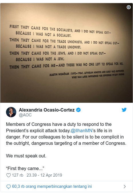 "Twitter pesan oleh @AOC: Members of Congress have a duty to respond to the President's explicit attack today.@IlhanMN's life is in danger. For our colleagues to be silent is to be complicit in the outright, dangerous targeting of a member of Congress.We must speak out.""First they came..."""