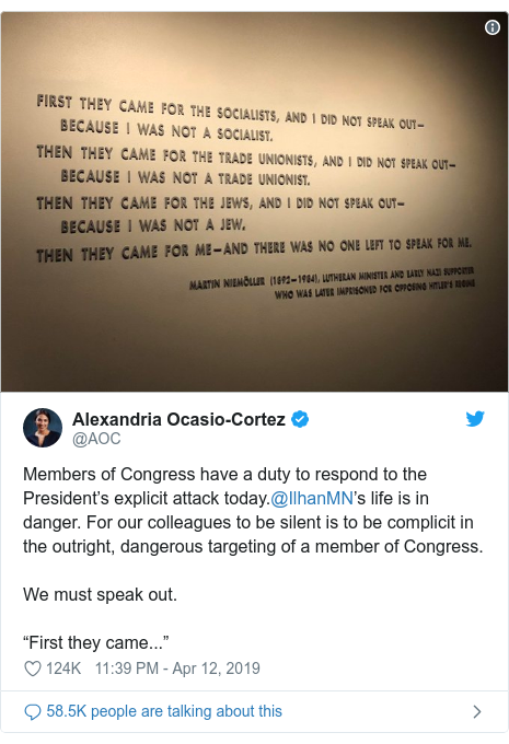 "Twitter post by @AOC: Members of Congress have a duty to respond to the President's explicit attack today.@IlhanMN's life is in danger. For our colleagues to be silent is to be complicit in the outright, dangerous targeting of a member of Congress.We must speak out.""First they came..."""