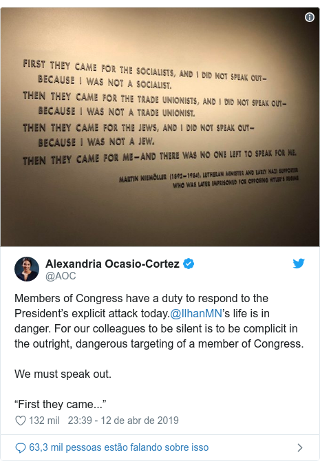 "Twitter post de @AOC: Members of Congress have a duty to respond to the President's explicit attack today.@IlhanMN's life is in danger. For our colleagues to be silent is to be complicit in the outright, dangerous targeting of a member of Congress.We must speak out.""First they came..."""