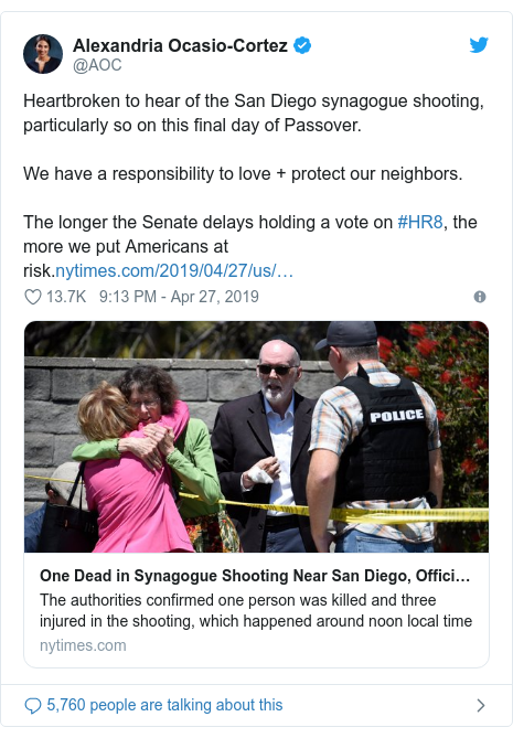 Twitter post by @AOC: Heartbroken to hear of the San Diego synagogue shooting, particularly so on this final day of Passover.We have a responsibility to love + protect our neighbors.The longer the Senate delays holding a vote on #HR8, the more we put Americans at risk.