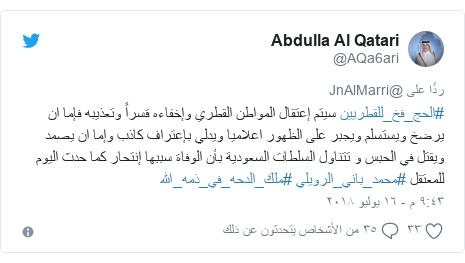 تويتر رسالة بعث بها @AQa6ari: #الحج_فخ_للقطريين سيتم إعتقال المواطن القطري وإخفاءه قسراً وتعذيبه فإما ان يرضخ ويستسلم ويجبر على الظهور اعلاميا ويدلي بإعتراف كاذب وإما ان يصمد ويقتل في الحبس و تتناول السلطات السعودية بأن الوفاة سببها إنتحار كما حدث اليوم للمعتقل #محمد_باني_الرويلي #ملك_الدحه_في_ذمه_الله