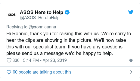 Twitter post by @ASOS_HeretoHelp: Hi Ronnie, thank you for raising this with us. We're sorry to hear the clips are showing in the picture. We'll now raise this with our specialist team. If you have any questions please send us a message we'd be happy to help.
