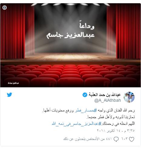 تويتر رسالة بعث بها @A_AlAthbah: رحم الله الفنان الذي واجه #حصار_قطر ورفع معنويات أهلها.تعازينا لذويه ولأهل قطر جميعا.اللهم ادخله في رحمتك.#عبدالعزيز_جاسم_في_ذمه_الله