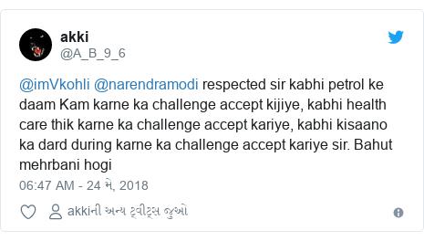 Twitter post by @A_B_9_6: @imVkohli @narendramodi respected sir kabhi petrol ke daam Kam karne ka challenge accept kijiye, kabhi health care thik karne ka challenge accept kariye, kabhi kisaano ka dard during karne ka challenge accept kariye sir. Bahut mehrbani hogi