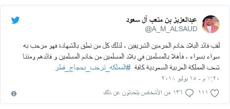 تويتر رسالة بعث بها @A_M_ALSAUD: لقب قائد البلاد خادم الحرمين الشريفين ، لذلك كل من نطق بالشهادة فهو مرحب به سواء بسواء ، فأهلا بالمسلمين في بلاد المسلمين من خادم المسلمين و قائدهم ومننا شعب المملكة العربية السعودية كافة  #المملكه_ترحب_بحجاج_قطر
