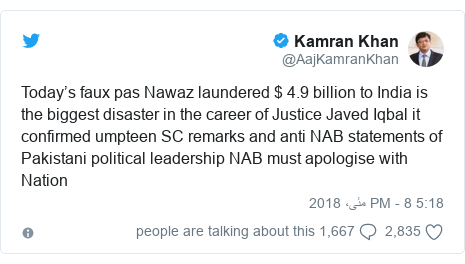 ٹوئٹر پوسٹس @AajKamranKhan کے حساب سے: Today's faux pas Nawaz laundered $ 4.9 billion to India is the biggest disaster in the career of Justice Javed Iqbal it confirmed umpteen SC remarks and anti NAB statements of Pakistani political leadership NAB must apologise with Nation